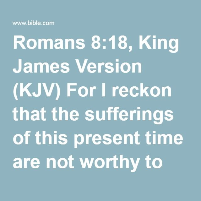 Romans 8:18, King James Version (KJV) For I reckon that the sufferings of this present time are not worthy to be compared with the glory which shall be revealed in us.