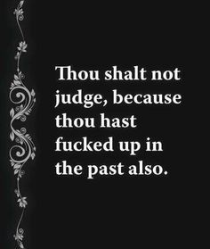 thou shalt not judge because thou has fucked up in the past also - Google Search