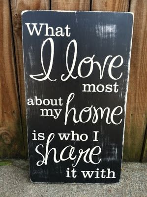 """What I love most about my home is who i share it"