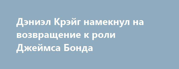 Дэниэл Крэйг намекнул на возвращение к роли Джеймса Бонда http://rerive.com/interesnye_novosti/cinema/15324-deniel-kreyg-nameknul-na-vozvraschenie-k-roli-dzheymsa-bonda.html  Актер, ранее отвергавший баснословные гонорары и угрожавший вскрыть вены в случае возвращения в бондиану, утверждает, что съемки во франшизе — лучшая работа в мире.