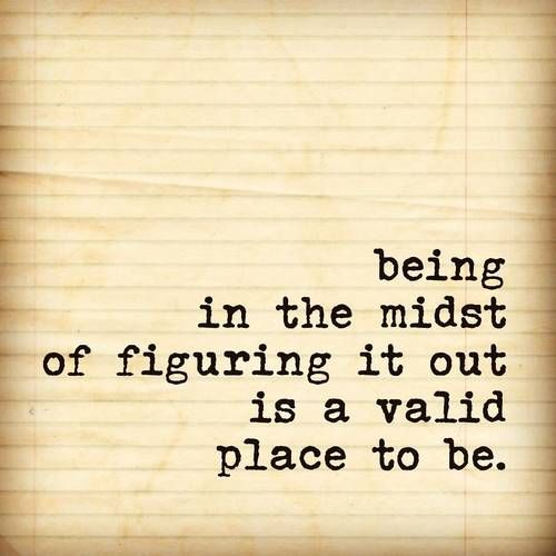 figuring it out is a valid place to be