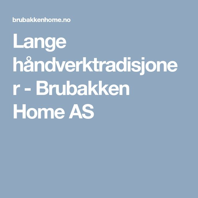 Lange håndverktradisjoner - Brubakken Home AS