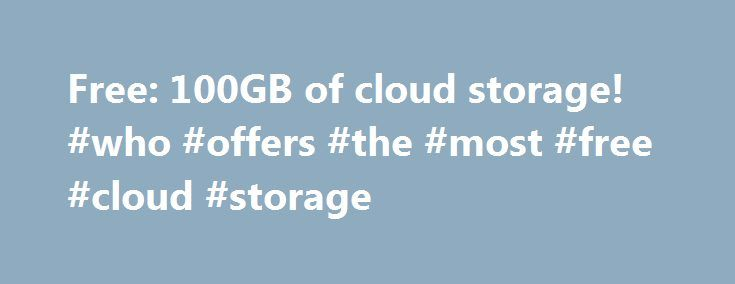 Free: 100GB of cloud storage! #who #offers #the #most #free #cloud #storage http://honolulu.remmont.com/free-100gb-of-cloud-storage-who-offers-the-most-free-cloud-storage/  # Free: 100GB of cloud storage! I spoke to the ex-Microsofties, Parerit Garg and Bassam Tabbara, who founded Symform on a simple premise: the world's cheapest data storage is sitting unused inside your computer or on external USB disks. To get that free 100 GB, all you have to do is donate 150 GB of your unused disk…