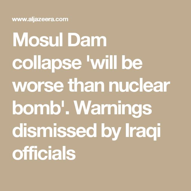 Mosul Dam collapse 'will be worse than nuclear bomb'. Warnings   dismissed by Iraqi officials