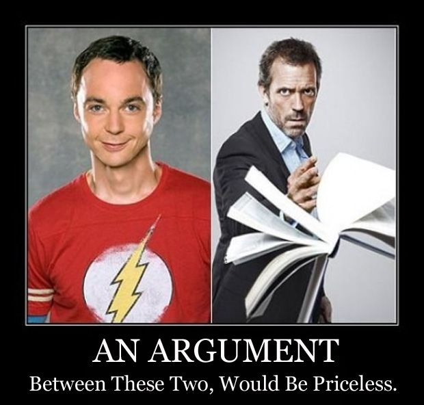 Dr. Sheldon Cooper and Dr. House: most entertaining thing ever.