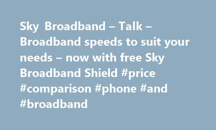 Sky Broadband – Talk – Broadband speeds to suit your needs – now with free Sky Broadband Shield #price #comparison #phone #and #broadband http://broadband.remmont.com/sky-broadband-talk-broadband-speeds-to-suit-your-needs-now-with-free-sky-broadband-shield-price-comparison-phone-and-broadband/  #broadband ireland # Sky Broadband, Fibre & Talk Here's the legal bit 10 a month Box Sets: HD package for 10 per month for 12 months. The then current price applies after the offer period. See…