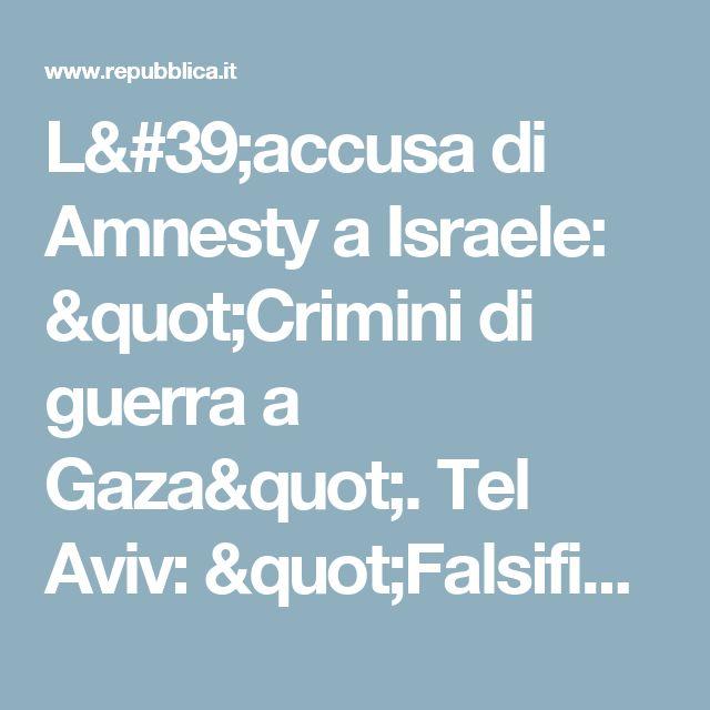 """L'accusa di Amnesty a Israele: """"Crimini di guerra a Gaza"""". Tel Aviv: """"Falsificano la realtà"""" - Repubblica.it"""