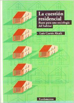 La cuestion residencial: Bases para una sociologia del habitar Luis Cortes Alcala