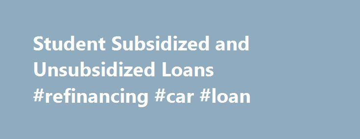 Student Subsidized and Unsubsidized Loans #refinancing #car #loan http://loan-credit.remmont.com/student-subsidized-and-unsubsidized-loans-refinancing-car-loan/  #subsidized student loan # Office of Financial Aid Direct Subsidized Student Loans Low interest student loans available to degree-seeking undergraduate college students to assist with educational cost. Interest rate: 4.29% fixed for all loans disbursed on or after July 1, 2015 and before July 1, 2016 4.66% fixed for all loans…