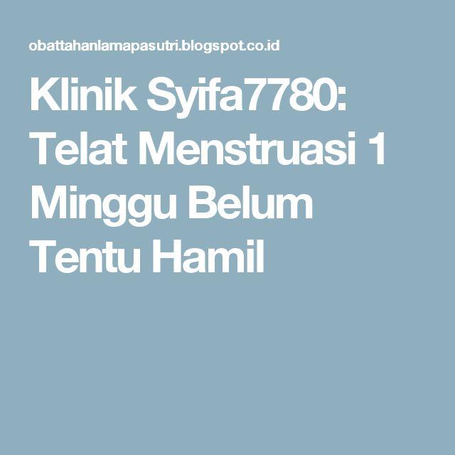 Klinik Syifa7780: Telat Menstruasi 1 Minggu Belum Tentu Hamil