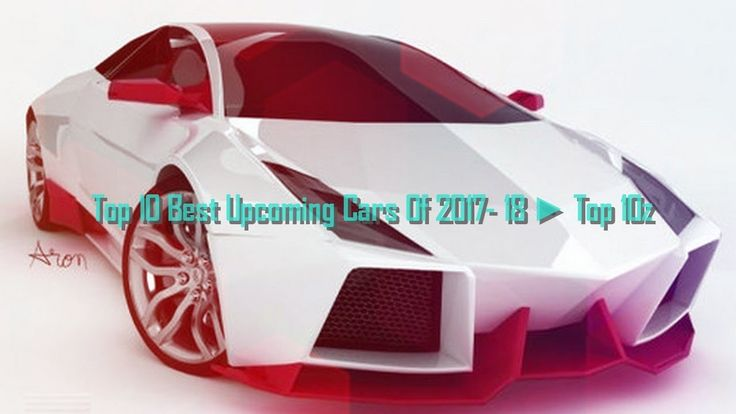 Best Upcoming Cars Of 2017- 18 ► Top 10z