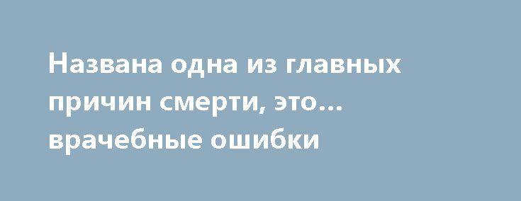 Названа одна из главных причин смерти, это… врачебные ошибки https://articles.shkola-zdorovia.ru/nazvana-odna-iz-glavnyh-prichin-smerti-eto-vrachebnye-oshibki/  Для американской медицины тишина является критерием. Каждый год американская медицина убивает 225 000 человек. Такие данные предоставляют центральные медицинские источники, и это по самым скромным подсчетам. И это более 2,2 миллиона смертей за 10 лет. Вы уверены, что данные факты будут освещаться во всех средствах массовой…