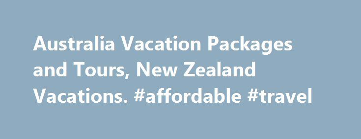 Australia Vacation Packages and Tours, New Zealand Vacations. #affordable #travel http://travel.nef2.com/australia-vacation-packages-and-tours-new-zealand-vacations-affordable-travel/  #travel australia # New Zealand & Australia Tours – Escorted Travel Es