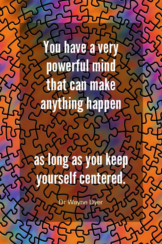 Daily Quotation for April 3, 2014 #quote #quoteoftheday You have a very powerful mind that can make anything happen as long as you keep yourself centered. - Dr Wayne Dyer