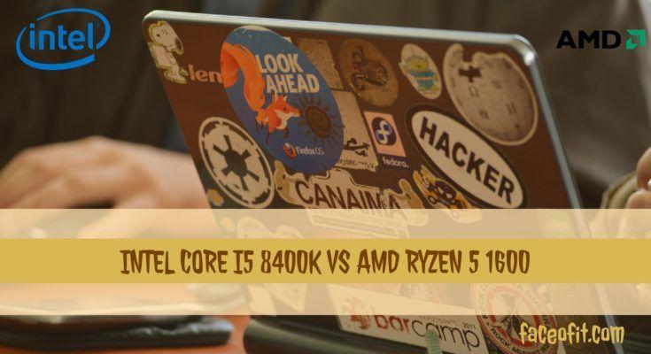 Intel Core i5 8400K vs AMD Ryzen 5 1600