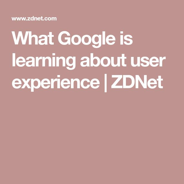 What Google is learning about user experience | ZDNet
