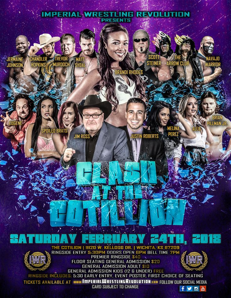 "Hosted by Justin Roberts and featuring appearances by ""J.R."" Jim Ross & Brandi Rhodes IMPERIAL WRESTLING PRESENTS ""CLASH AT THE COTILLION"" Scott Steiner, Brandi Rhodes, Melina Perez, Eugene, Allie, Trevor Murdoch, Brian Pillman Jr., IWR Revolutionary Champion Chandler ""the Truth"" Hopkins, The Arrow Club (Kyote, Hawk, and Navajo Warrior), The Spoiled Brats (Aria Blake & Salina De La Renta), Matt Sydal, Jermaine Johnson, Navajo Warrior  SAT, FEBRUARY 24, 2018 DOORS: 6:00 PMSHOW: 7:00 PM"