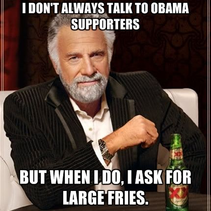 I Don't Always Talk To Obama Supporters But When I Do, I Ask For Large Fries. Sorry friends, just too funny not to pin!