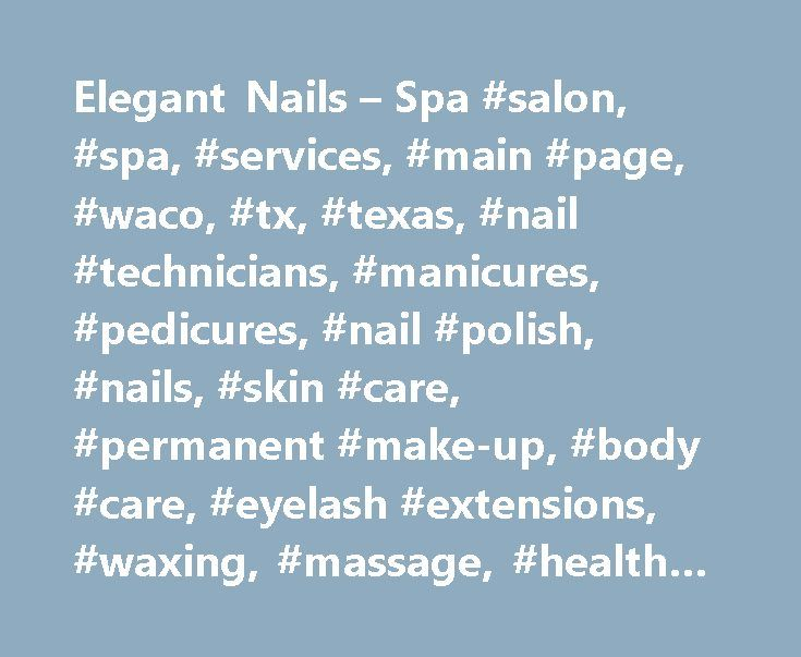 Elegant Nails – Spa #salon, #spa, #services, #main #page, #waco, #tx, #texas, #nail #technicians, #manicures, #pedicures, #nail #polish, #nails, #skin #care, #permanent #make-up, #body #care, #eyelash #extensions, #waxing, #massage, #health #spa, #day #spa http://zambia.nef2.com/elegant-nails-spa-salon-spa-services-main-page-waco-tx-texas-nail-technicians-manicures-pedicures-nail-polish-nails-skin-care-permanent-make-up-body-care-eyelash/  Welcome to Elegant Nails Spa ! Experience Pampering…