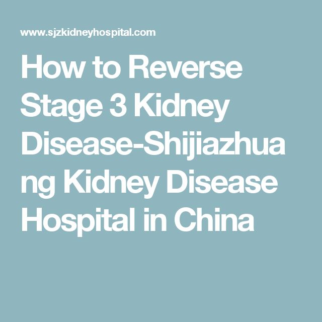 How to Reverse Stage 3 Kidney Disease-Shijiazhuang Kidney Disease Hospital in China
