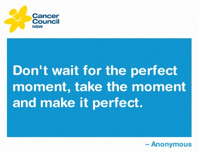 We're always here to help you through the tough times. Visit http://www.cancercouncil.com.au for more information about cancer support and how you can reduce your risk of cancer.