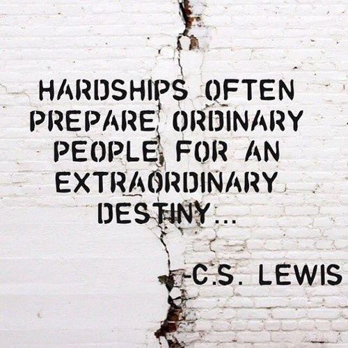 """Hardships often prepare ordinary people for an extraordinary destiny..."" -C.S…"