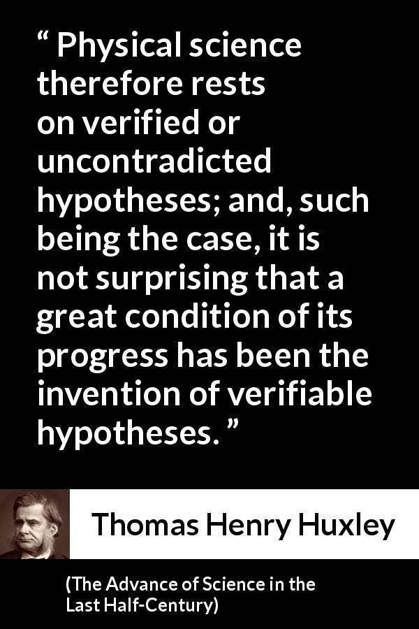 Thomas Henry Huxley - The Advance of Science in the Last Half-Century - Physical science therefore rests on verified or uncontradicted hypotheses; and, such being the case, it is not surprising that a great condition of its progress has been the invention of verifiable hypotheses.