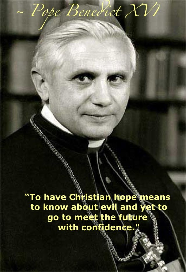 """""""To have Christian hope means to know abut evil and yet to go meet the future with confidence."""" - Pope Benedict XVI http://www.popequotes.org/"""