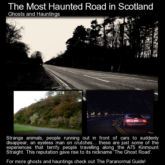 The Most Haunted Road in Scotland. A 15 mile stretch of the A75 Kinmount Straight road is said to be the most haunted road in Scotland. Well there certainly are some bizarre stories that take place there. Read more: http://www.theparanormalguide.com/blog/the-most-haunted-road-in-scotland