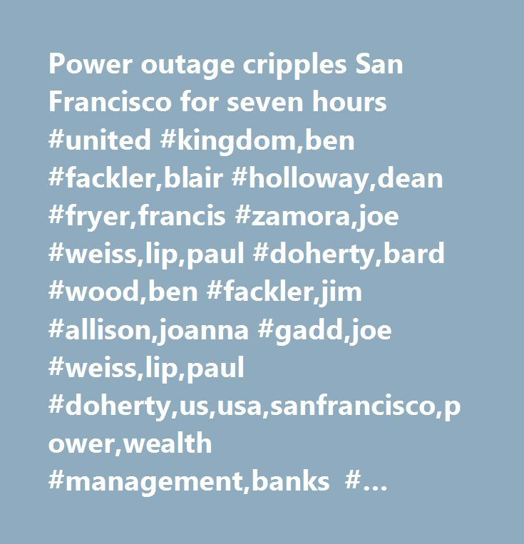 Power outage cripples San Francisco for seven hours #united #kingdom,ben #fackler,blair #holloway,dean #fryer,francis #zamora,joe #weiss,lip,paul #doherty,bard #wood,ben #fackler,jim #allison,joanna #gadd,joe #weiss,lip,paul #doherty,us,usa,sanfrancisco,power,wealth #management,banks #(trbc),energy #markets,passenger #transportation, #ground #and #sea #(trbc),company #news,utilities #(trbc),energy #(legacy),picture #available,arts #/ #culture #/ #entertainment,power #markets,north #america…