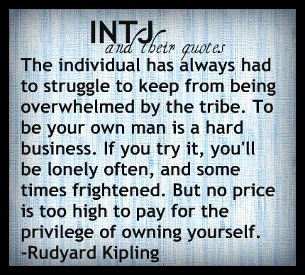 Image result for The individual has always had to struggle to keep from being overwhelmed by the tribe. To be your own man is hard business. If you try it, you will be lonely often, and sometimes frightened. rudyard kipling