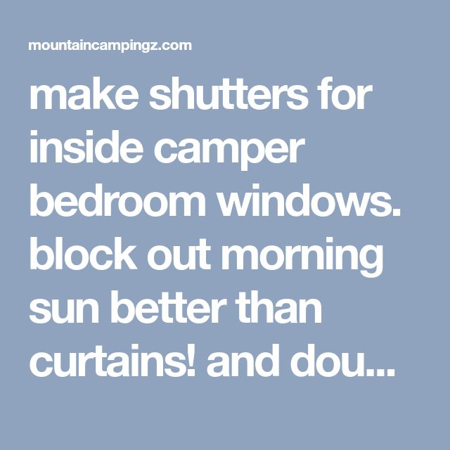 make shutters for inside camper bedroom windows. block out morning sun better than curtains! and double as a headboard - mountaincampingzmountaincampingz