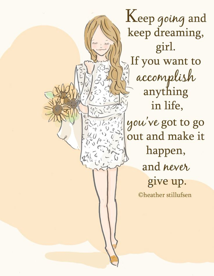 Keep going and keep dreaming, girl. If you want to accomplish anything in life, you've got to go out and make it happen, and never give up.