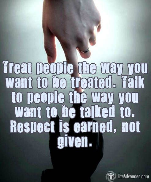 Treat #people the way you want to be treated. Talk to people the way you want to be talked to. #Respect is earned, not given.  ~ Hussein Nishah
