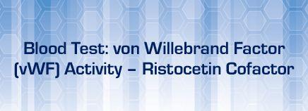 About Blood Test: von Willebrand Factor (vWF) Activity - Ristocetin Cofactor