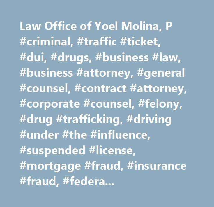 Law Office of Yoel Molina, P #criminal, #traffic #ticket, #dui, #drugs, #business #law, #business #attorney, #general #counsel, #contract #attorney, #corporate #counsel, #felony, #drug #trafficking, #driving #under #the #influence, #suspended #license, #mortgage #fraud, #insurance #fraud, #federal #criminal #case…