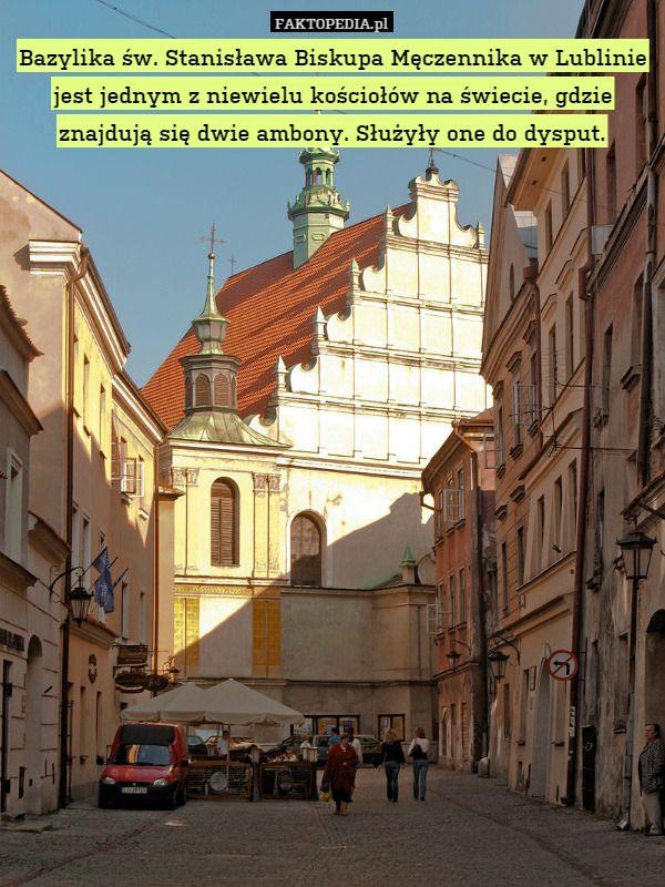 Bazylika św. Stanisława Biskupa Męczennika w Lublinie jest jednym z niewielu – Bazylika św. Stanisława Biskupa Męczennika w Lublinie jest jednym z niewielu kościołów na świecie, gdzie znajdują się dwie ambony. Służyły one do dysput.