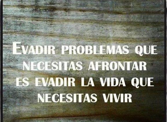 Evadir problemas que necesitas afrontar, es evadir la vida que necesitar vivir.