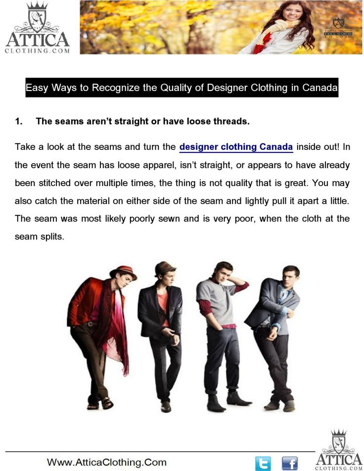 Take a look at the seams and turn the designer clothing Canada inside out! In the event the seam has loose apparel, isn't straight, or appears to have already been stitched over multiple times, the thing is not quality that is great.