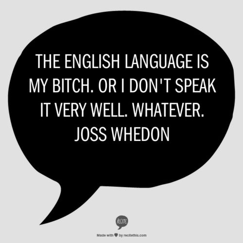 Joss Whedon is my hero. Keep making the language your bitch, my good man