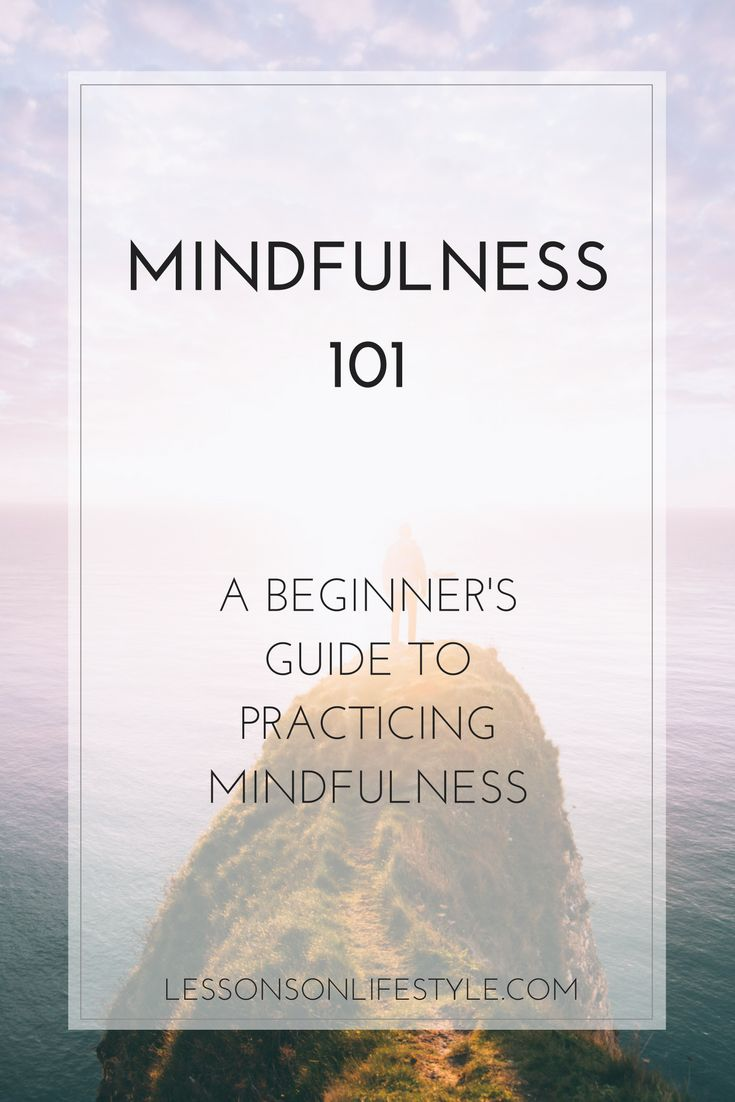 Mindfulness 101: a beginner's guide to understanding mindfulness and its benefits, along with resources to help develop and practice mindfulness.