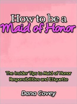 BARNES & NOBLE | How to be a Maid of Honor - The Insider Tips to Maid of Honor Responsibilities and Etiquette by Dana Covey | NOOK Book (eBook)