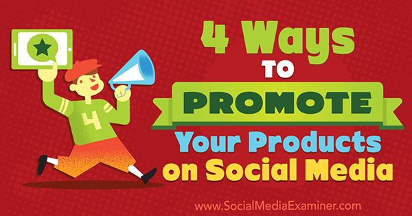 4 Ways to Promote Your Products on Social Media : Social Media Examiner