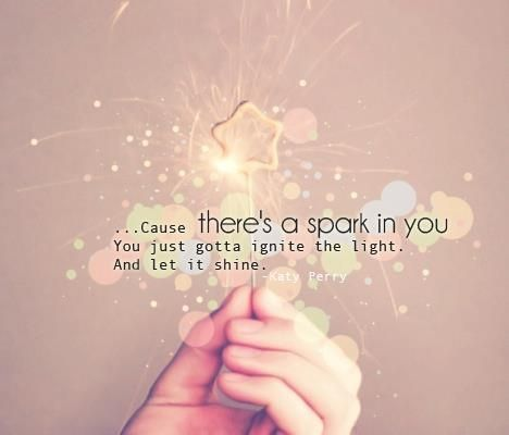 There's a spark in you, you've just got to ignite Katy Perry- Firework Really love the lyrics in this song