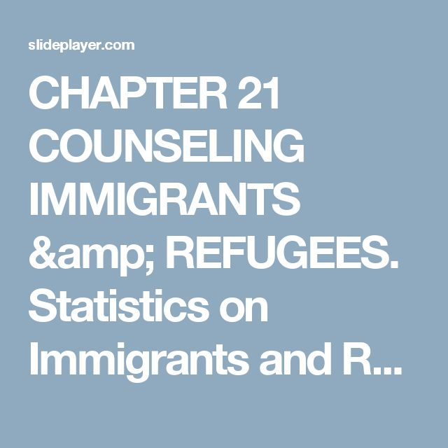 CHAPTER 21 COUNSELING IMMIGRANTS & REFUGEES. Statistics on Immigrants and Refugees  Over 33 million immigrants live in the United States (12% of the. - ppt download