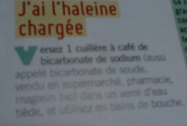 J'ai l'haleine chargée: Versez 1 cuillère à café de bicarbonate de sodium (aussi appelé bicarbonate de soude, vendu en supermarché,pharmacie,magasin bio) dans un verre d'eau tiède, et utilisez en bain de bouche.