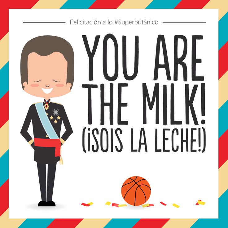 Felicítales a lo #Superbritánico: You are the milk! (¡Sois la leche!).