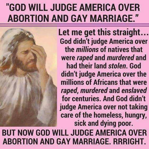 God doesn't judge them over anything that suits their purpose. Besides, the Bible condones slavery and injustices of that nature. But gays? Nah, we can't have that vile shit.
