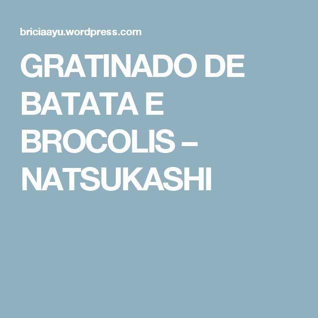 GRATINADO DE BATATA E BROCOLIS – NATSUKASHI