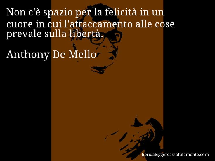 Aforisma di Anthony De Mello : Non c'è spazio per la felicità in un cuore in cui l'attaccamento alle cose prevale sulla libertà.
